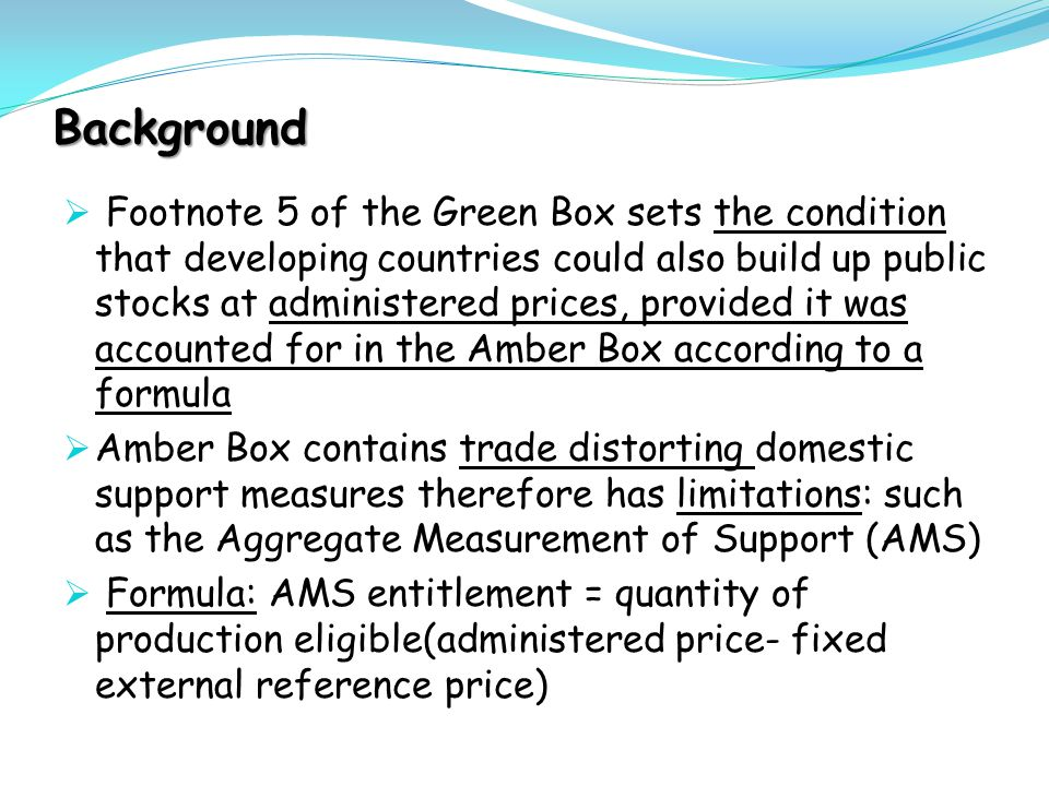 Background  Footnote 5 of the Green Box sets the condition that developing countries could also build up public stocks at administered prices, provid