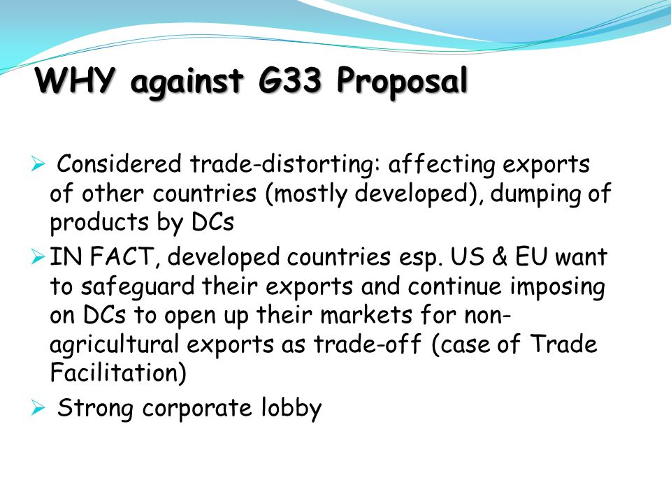 WHY against G33 Proposal  Considered trade-distorting: affecting exports of other countries (mostly developed), dumping of products by DCs  IN FACT,