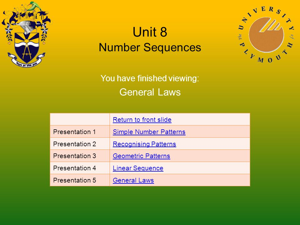 Unit 8 Number Sequences You have finished viewing: General Laws Return to front slide Presentation 1Simple Number Patterns Presentation 2Recognising Patterns Presentation 3Geometric Patterns Presentation 4Linear Sequence Presentation 5General Laws