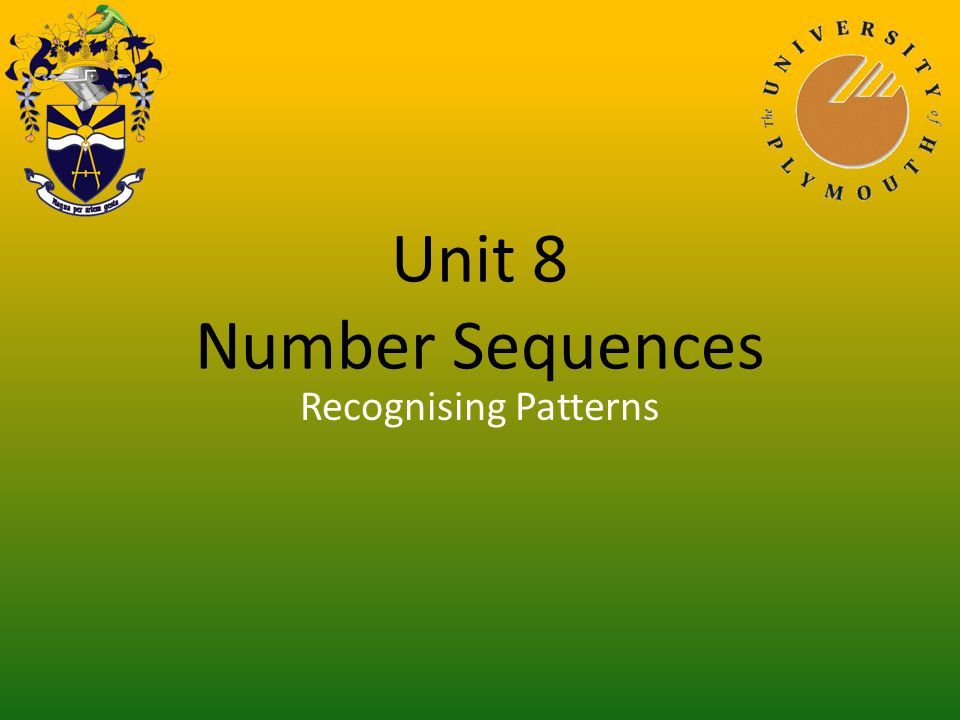 Unit 8 Number Sequences You have finished viewing: Linear Sequence Return to front slide Presentation 1Simple Number Patterns Presentation 2Recognising Patterns Presentation 3Geometric Patterns Presentation 4Linear Sequence Presentation 5General Laws