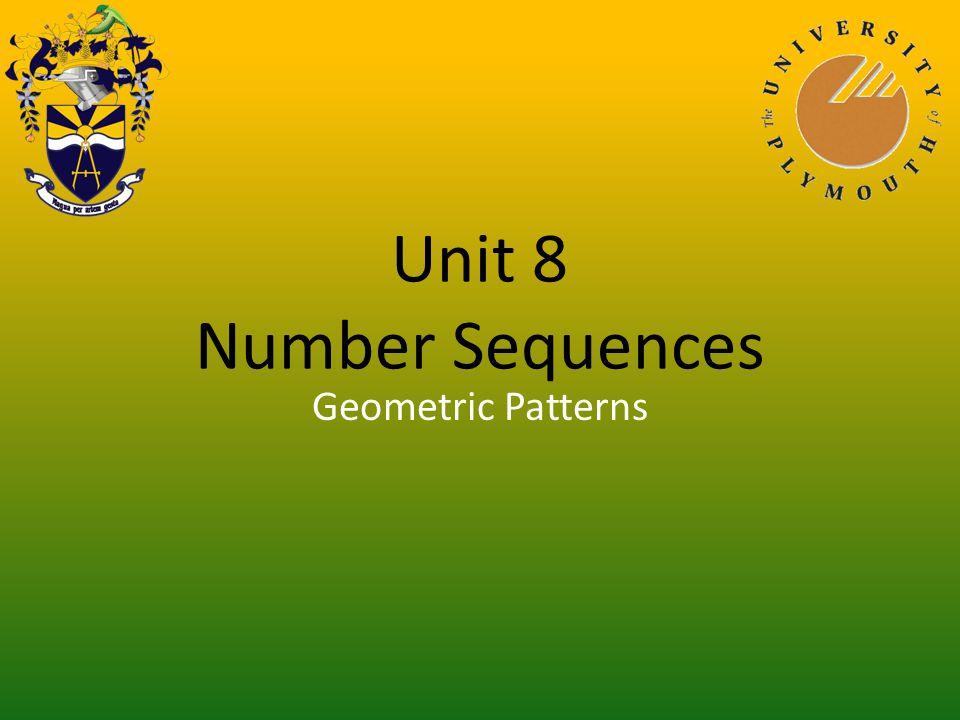 Unit 8 Number Sequences You have finished viewing: General Laws Return to front slide Presentation 1Simple Number Patterns Presentation 2Recognising Patterns Presentation 3Geometric Patterns Presentation 4Linear Sequence Presentation 5General Laws