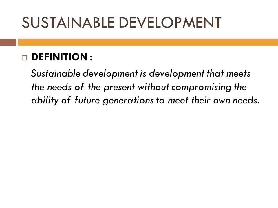 SUSTAINABLE DEVELOPMENT  DEFINITION : Sustainable development is development that meets the needs of the present without compromising the ability of future generations to meet their own needs.