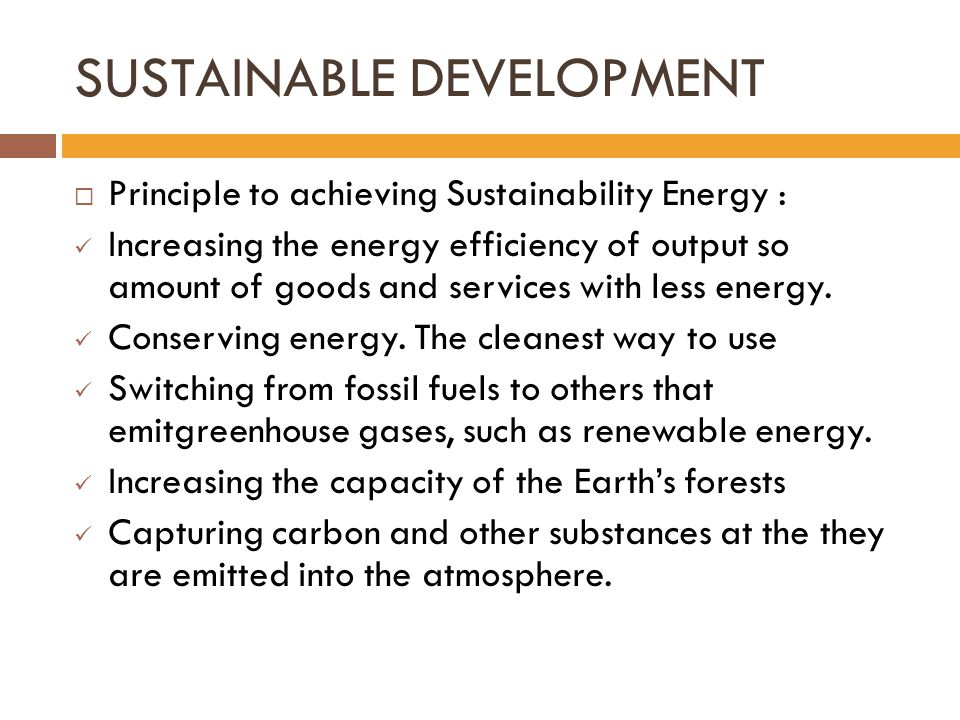 SUSTAINABLE DEVELOPMENT  Principle to achieving Sustainability Energy : Increasing the energy efficiency of output so amount of goods and services with less energy.