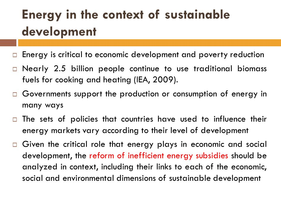 Energy in the context of sustainable development  Energy is critical to economic development and poverty reduction  Nearly 2.5 billion people continue to use traditional biomass fuels for cooking and heating (IEA, 2009).