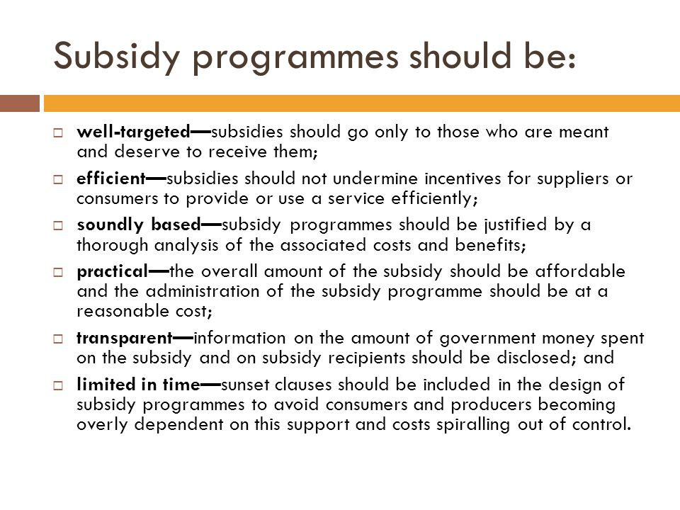 Subsidy programmes should be:  well-targeted—subsidies should go only to those who are meant and deserve to receive them;  efficient—subsidies should not undermine incentives for suppliers or consumers to provide or use a service efficiently;  soundly based—subsidy programmes should be justified by a thorough analysis of the associated costs and benefits;  practical—the overall amount of the subsidy should be affordable and the administration of the subsidy programme should be at a reasonable cost;  transparent—information on the amount of government money spent on the subsidy and on subsidy recipients should be disclosed; and  limited in time—sunset clauses should be included in the design of subsidy programmes to avoid consumers and producers becoming overly dependent on this support and costs spiralling out of control.
