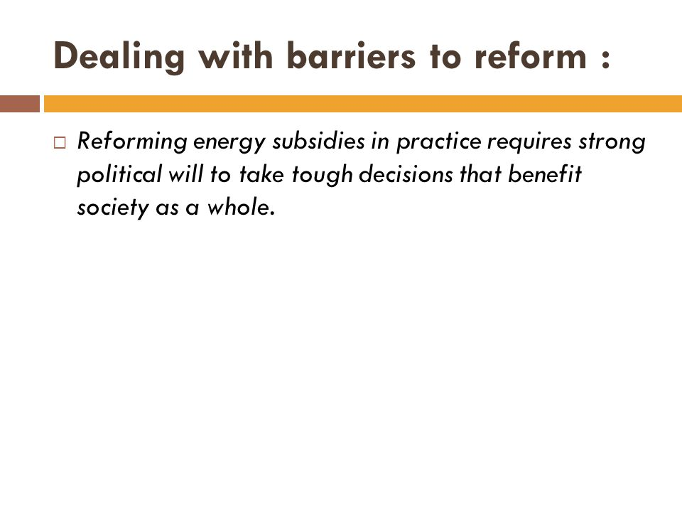 Dealing with barriers to reform :  Reforming energy subsidies in practice requires strong political will to take tough decisions that benefit society as a whole.