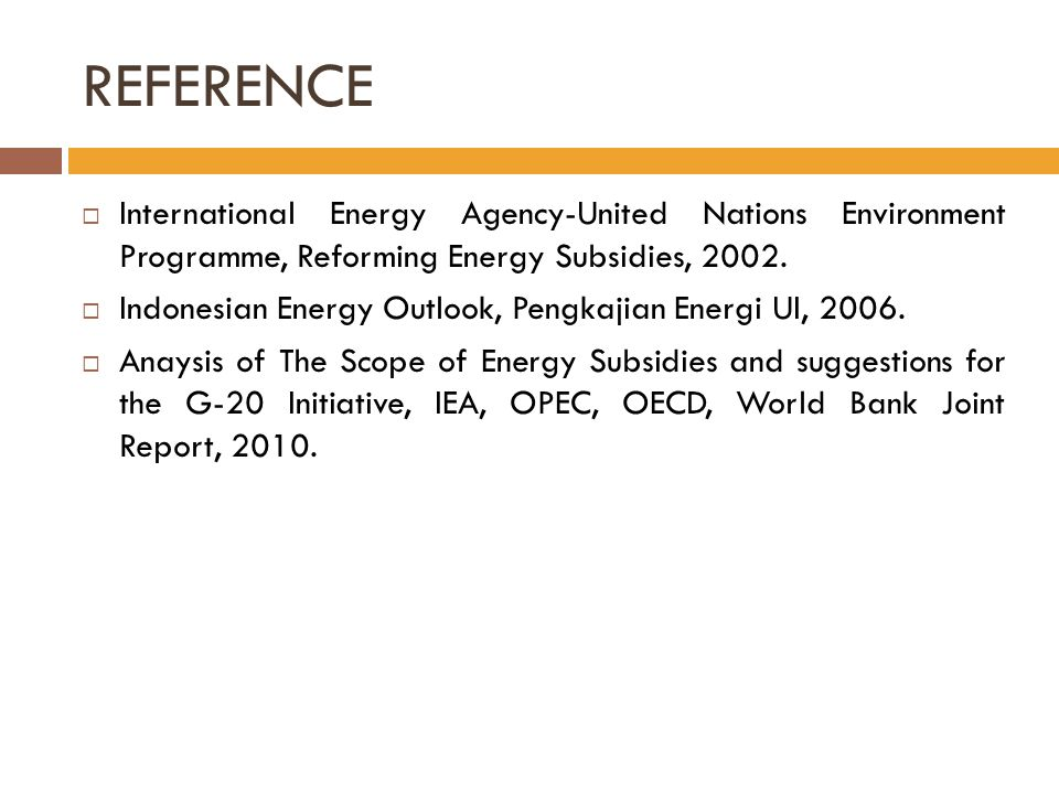 REFERENCE  International Energy Agency-United Nations Environment Programme, Reforming Energy Subsidies, 2002.