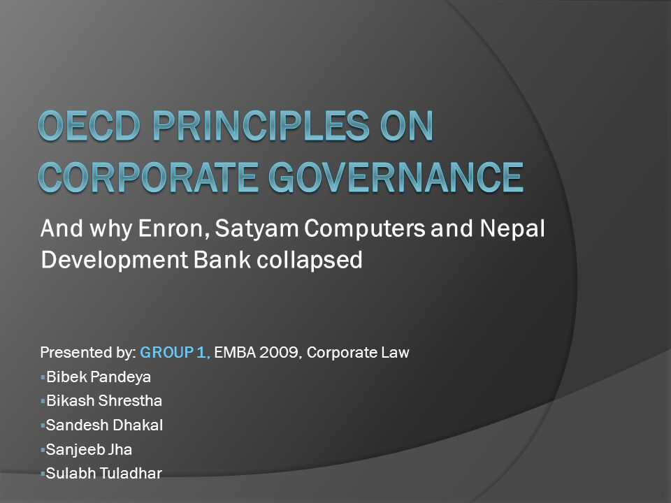 And why Enron, Satyam Computers and Nepal Development Bank collapsed Presented by: GROUP 1, EMBA 2009, Corporate Law  Bibek Pandeya  Bikash Shrestha