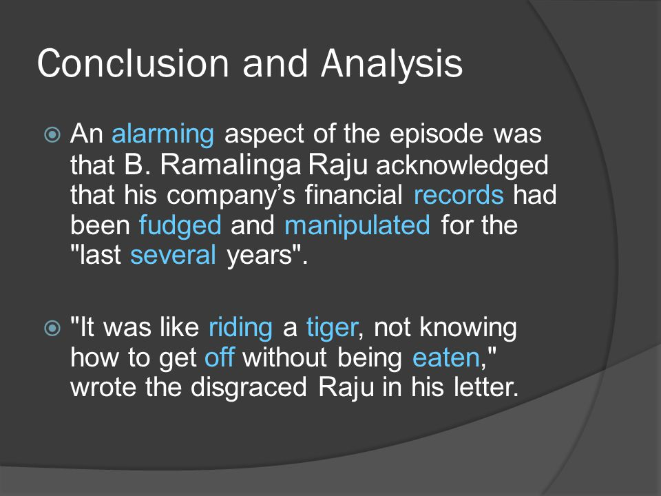  An alarming aspect of the episode was that B. Ramalinga Raju acknowledged that his company's financial records had been fudged and manipulated for t