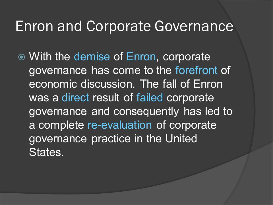  With the demise of Enron, corporate governance has come to the forefront of economic discussion. The fall of Enron was a direct result of failed cor