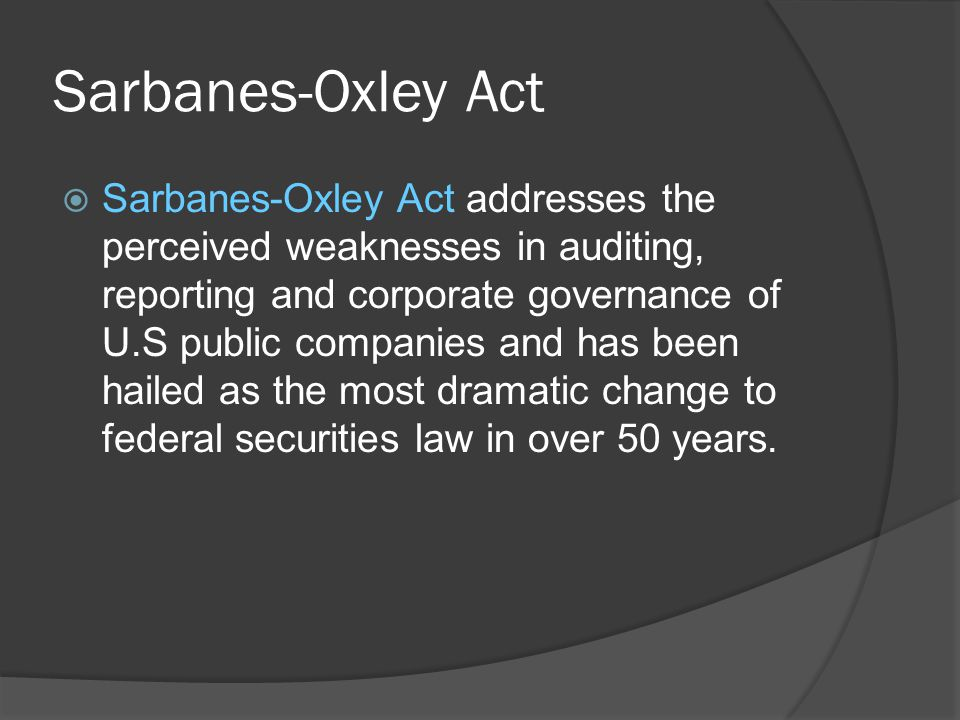 Sarbanes-Oxley Act  Sarbanes-Oxley Act addresses the perceived weaknesses in auditing, reporting and corporate governance of U.S public companies and