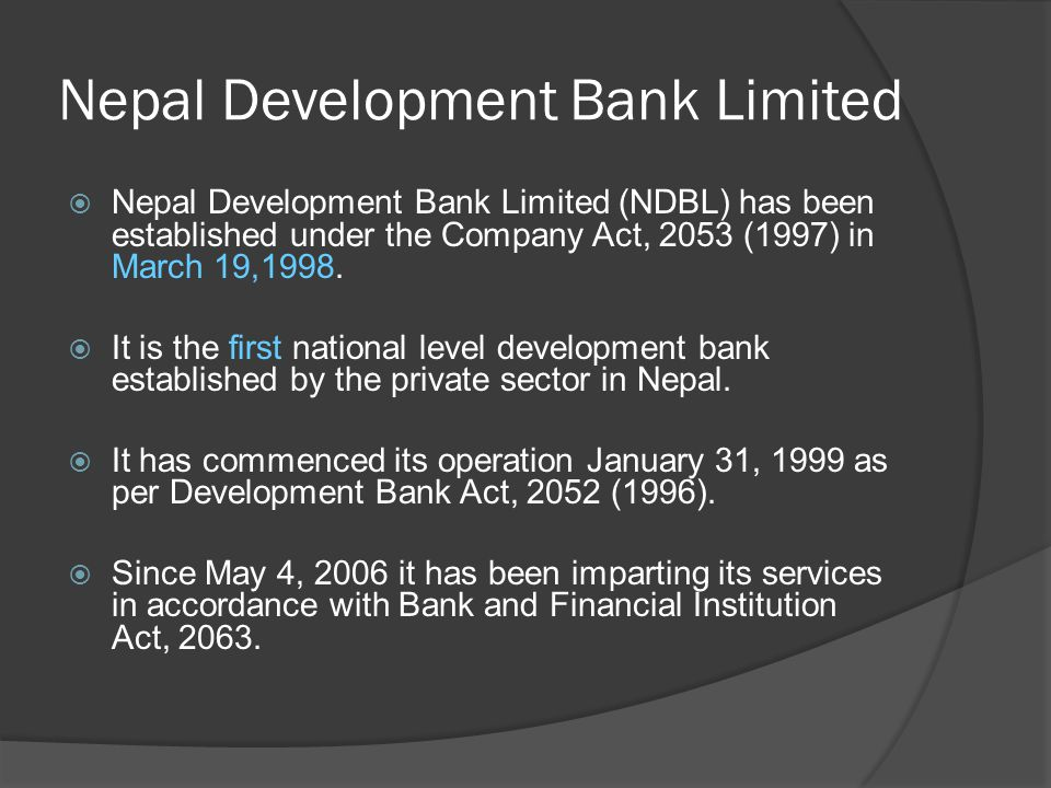 Nepal Development Bank Limited  Nepal Development Bank Limited (NDBL) has been established under the Company Act, 2053 (1997) in March 19,1998.  It