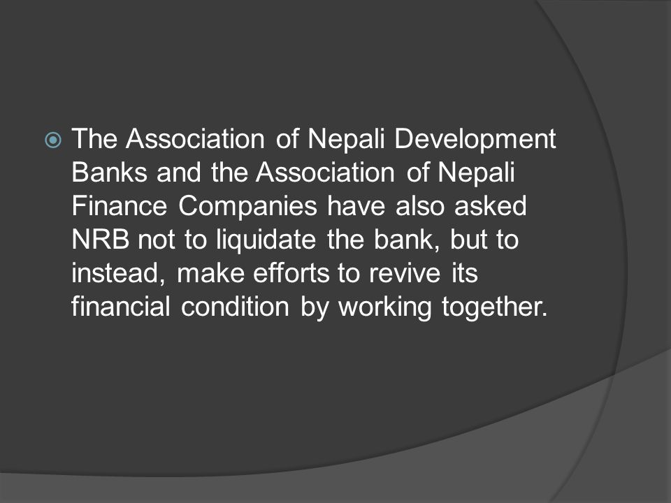  The Association of Nepali Development Banks and the Association of Nepali Finance Companies have also asked NRB not to liquidate the bank, but to in