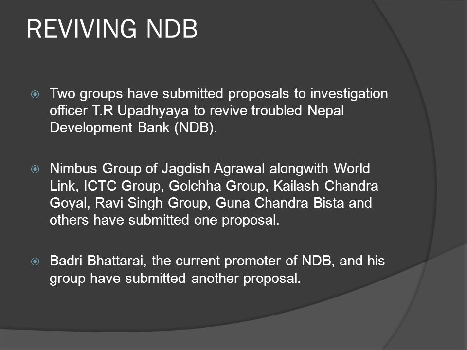 REVIVING NDB  Two groups have submitted proposals to investigation officer T.R Upadhyaya to revive troubled Nepal Development Bank (NDB).  Nimbus Gr