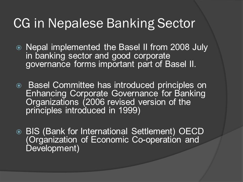 CG in Nepalese Banking Sector  Nepal implemented the Basel II from 2008 July in banking sector and good corporate governance forms important part of