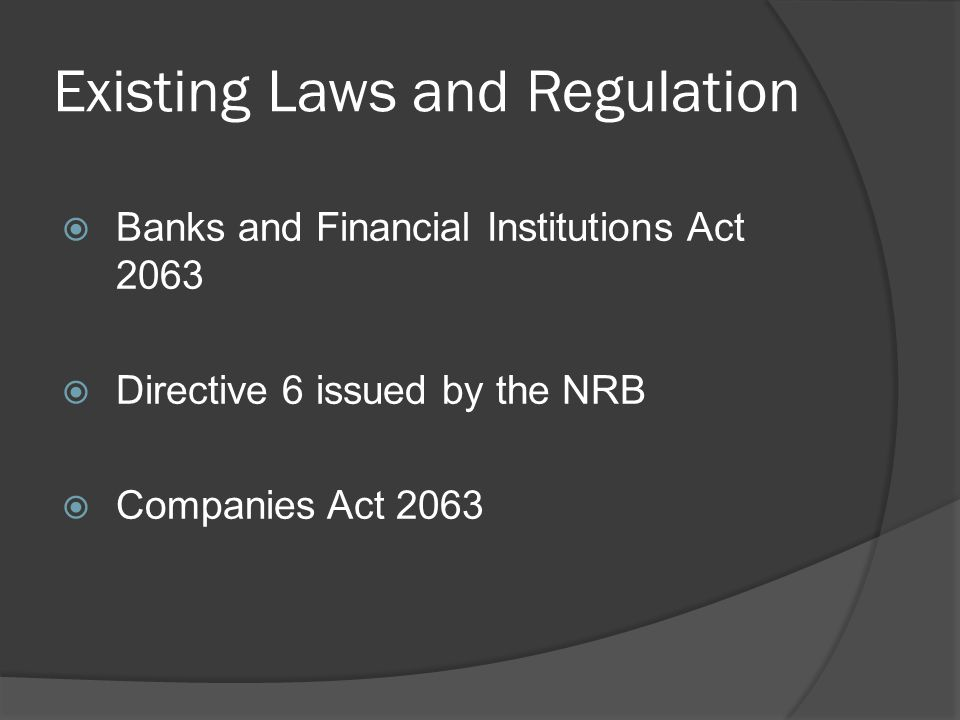Existing Laws and Regulation  Banks and Financial Institutions Act 2063  Directive 6 issued by the NRB  Companies Act 2063