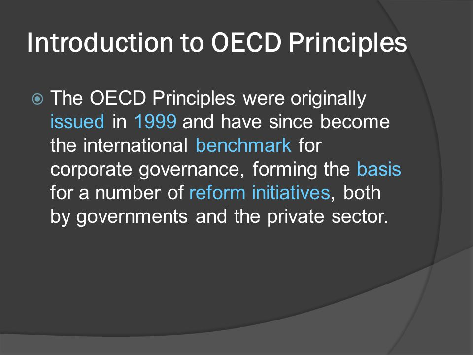  The OECD Principles were originally issued in 1999 and have since become the international benchmark for corporate governance, forming the basis for