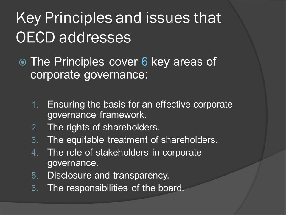 Key Principles and issues that OECD addresses  The Principles cover 6 key areas of corporate governance: 1. Ensuring the basis for an effective corpo