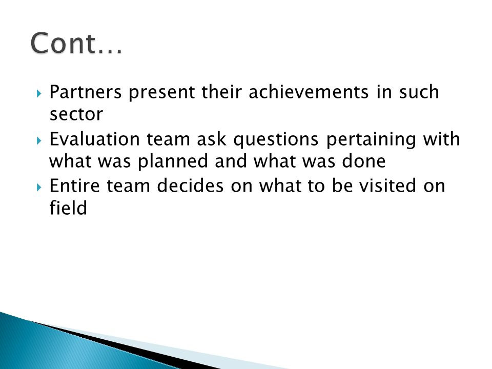  Partners present their achievements in such sector  Evaluation team ask questions pertaining with what was planned and what was done  Entire team decides on what to be visited on field