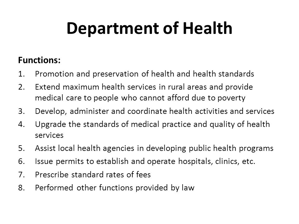 Department of Health Functions: 1.Promotion and preservation of health and health standards 2.Extend maximum health services in rural areas and provide medical care to people who cannot afford due to poverty 3.Develop, administer and coordinate health activities and services 4.Upgrade the standards of medical practice and quality of health services 5.Assist local health agencies in developing public health programs 6.Issue permits to establish and operate hospitals, clinics, etc.