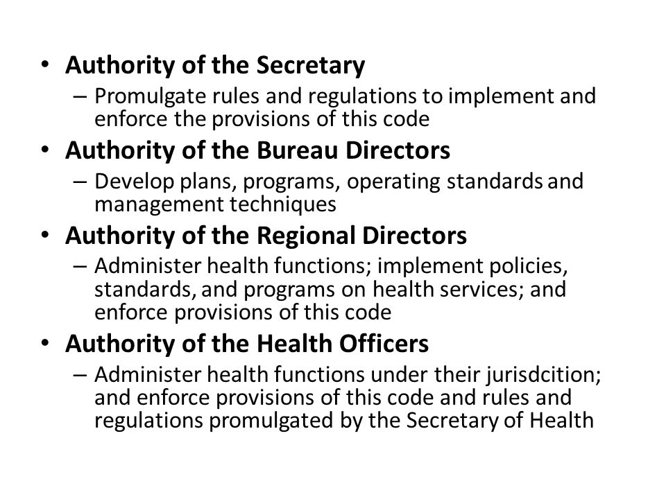 Authority of the Secretary – Promulgate rules and regulations to implement and enforce the provisions of this code Authority of the Bureau Directors – Develop plans, programs, operating standards and management techniques Authority of the Regional Directors – Administer health functions; implement policies, standards, and programs on health services; and enforce provisions of this code Authority of the Health Officers – Administer health functions under their jurisdcition; and enforce provisions of this code and rules and regulations promulgated by the Secretary of Health