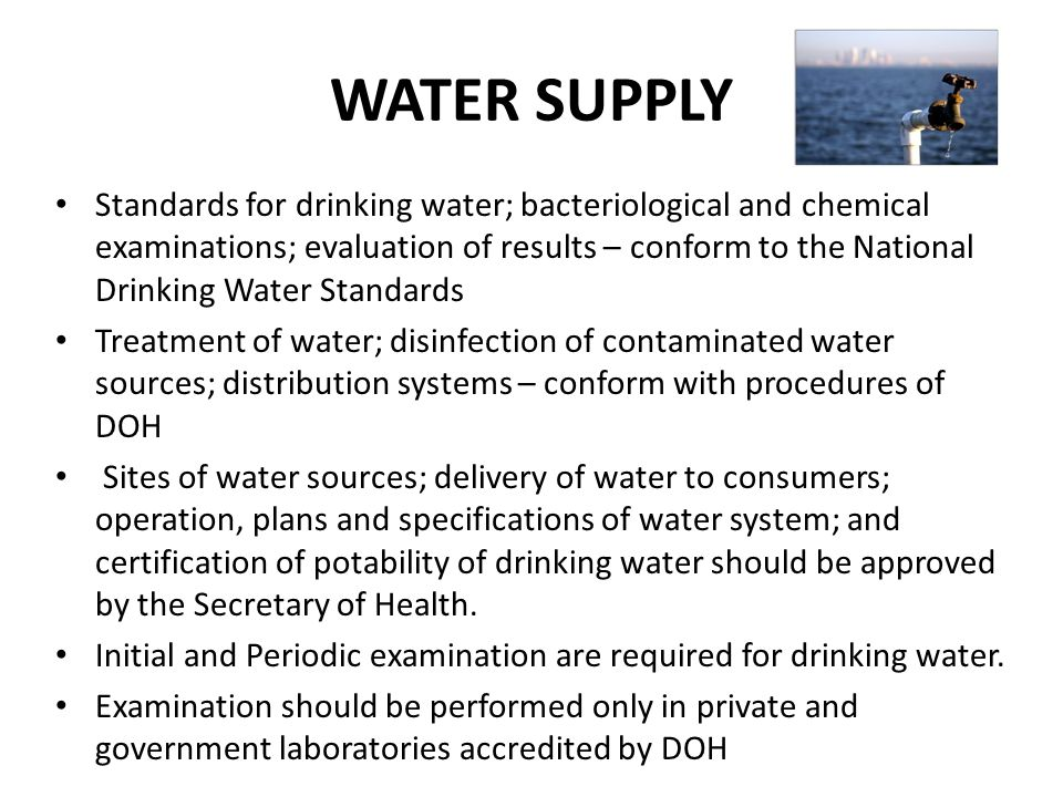 WATER SUPPLY Standards for drinking water; bacteriological and chemical examinations; evaluation of results – conform to the National Drinking Water Standards Treatment of water; disinfection of contaminated water sources; distribution systems – conform with procedures of DOH Sites of water sources; delivery of water to consumers; operation, plans and specifications of water system; and certification of potability of drinking water should be approved by the Secretary of Health.