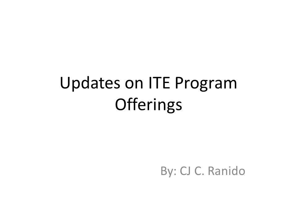Updates on ITE Program Offerings By: CJ C. Ranido