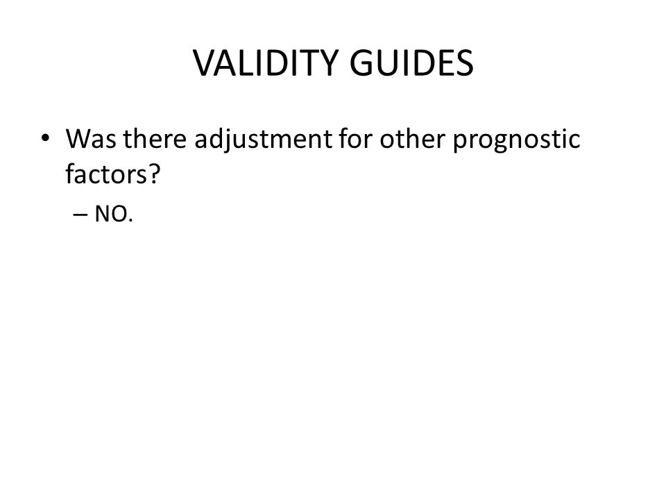 VALIDITY GUIDES Was there adjustment for other prognostic factors? – NO.