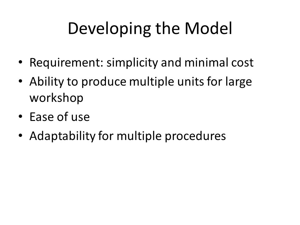 Developing the Model Requirement: simplicity and minimal cost Ability to produce multiple units for large workshop Ease of use Adaptability for multip