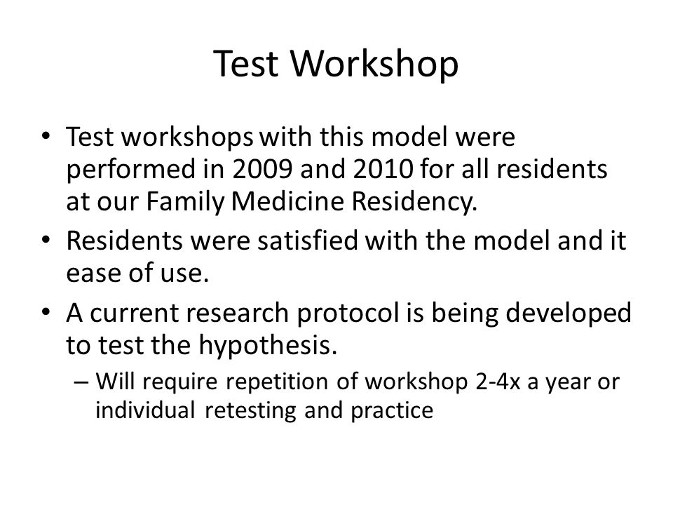 Test Workshop Test workshops with this model were performed in 2009 and 2010 for all residents at our Family Medicine Residency. Residents were satisf