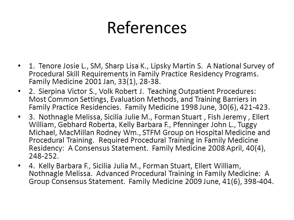 References 1. Tenore Josie L., SM, Sharp Lisa K., Lipsky Martin S. A National Survey of Procedural Skill Requirements in Family Practice Residency Pro
