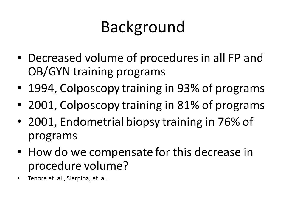 Background Decreased volume of procedures in all FP and OB/GYN training programs 1994, Colposcopy training in 93% of programs 2001, Colposcopy trainin