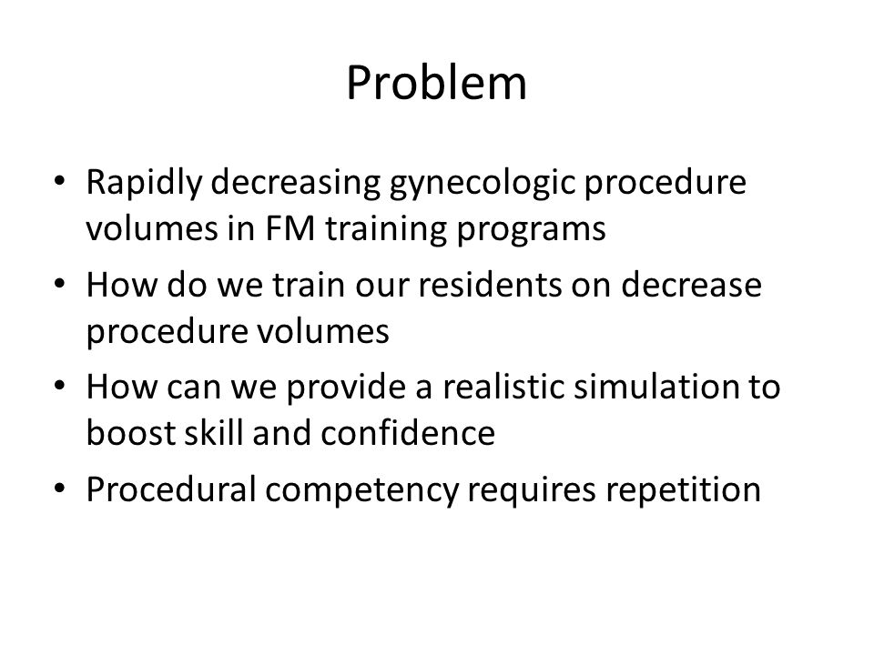 Problem Rapidly decreasing gynecologic procedure volumes in FM training programs How do we train our residents on decrease procedure volumes How can w
