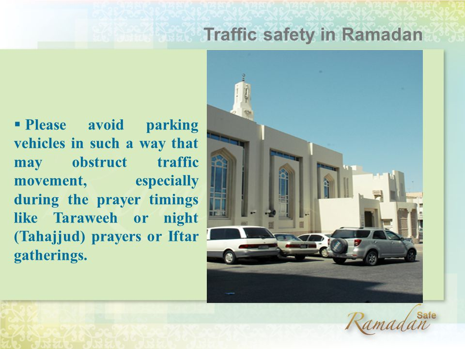  Please avoid parking vehicles in such a way that may obstruct traffic movement, especially during the prayer timings like Taraweeh or night (Tahajjud) prayers or Iftar gatherings.