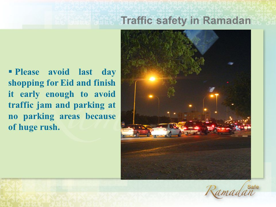  Please avoid last day shopping for Eid and finish it early enough to avoid traffic jam and parking at no parking areas because of huge rush.
