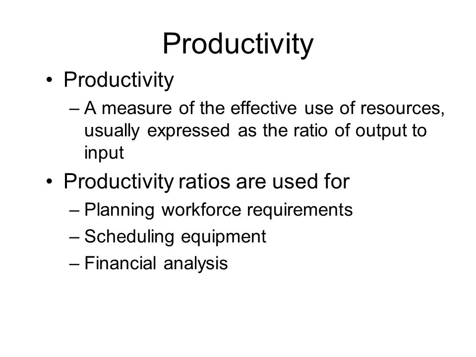 Productivity –A measure of the effective use of resources, usually expressed as the ratio of output to input Productivity ratios are used for –Planning workforce requirements –Scheduling equipment –Financial analysis