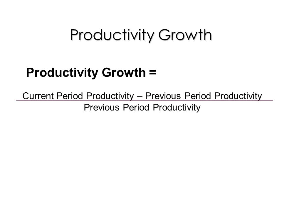 Productivity Growth Current Period Productivity – Previous Period Productivity Previous Period Productivity Productivity Growth =