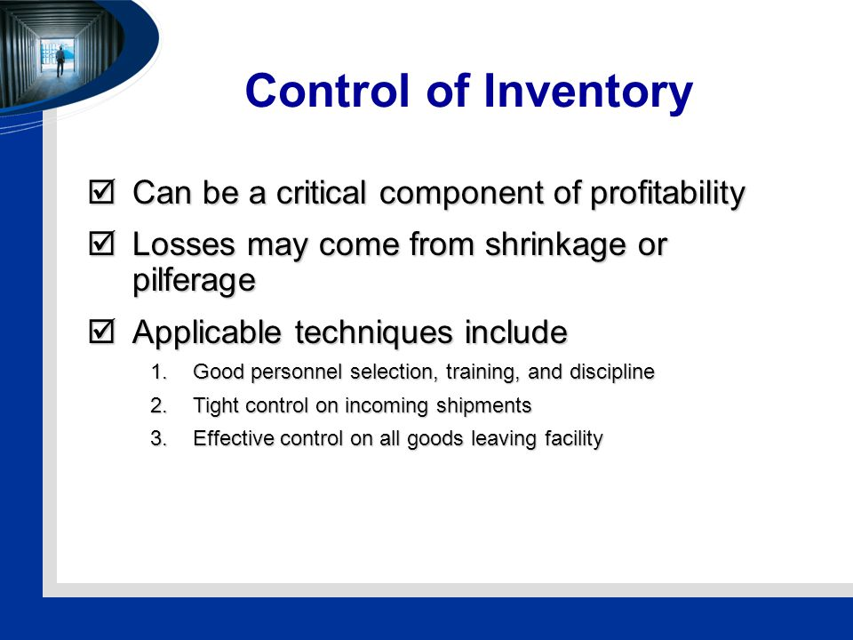 Control of Inventory  Can be a critical component of profitability  Losses may come from shrinkage or pilferage  Applicable techniques include 1.Good personnel selection, training, and discipline 2.Tight control on incoming shipments 3.Effective control on all goods leaving facility