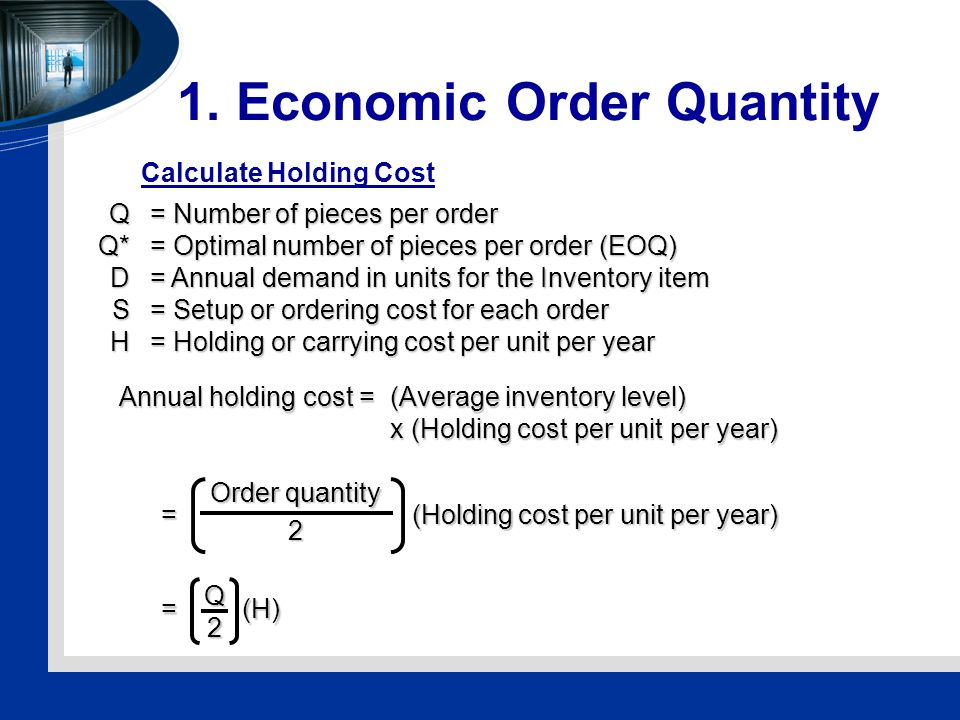 1. Economic Order Quantity Q= Number of pieces per order Q*= Optimal number of pieces per order (EOQ) D= Annual demand in units for the Inventory item