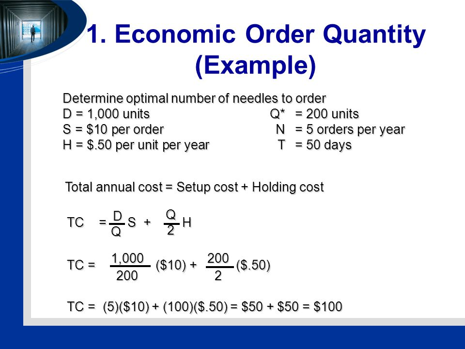 1. Economic Order Quantity (Example) Determine optimal number of needles to order D = 1,000 unitsQ*= 200 units S = $10 per orderN= 5 orders per year H