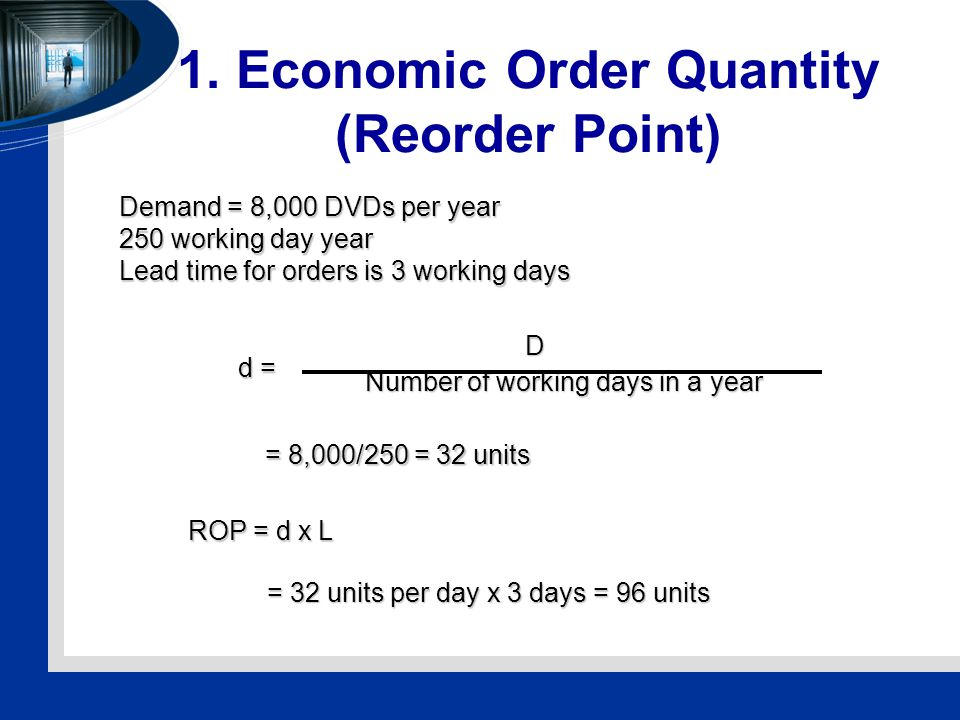 1. Economic Order Quantity (Reorder Point) Demand = 8,000 DVDs per year 250 working day year Lead time for orders is 3 working days ROP = d x L d = D