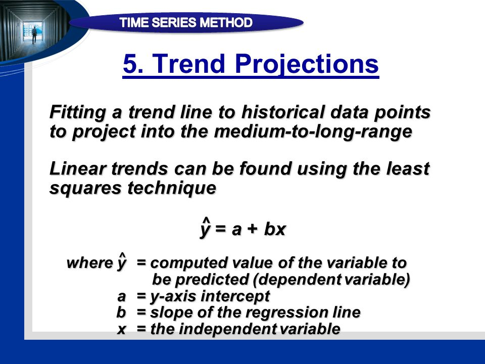 Fitting a trend line to historical data points to project into the medium-to-long-range Linear trends can be found using the least squares technique y = a + bx ^ where y= computed value of the variable to be predicted (dependent variable) a= y-axis intercept b= slope of the regression line x= the independent variable ^ 5.