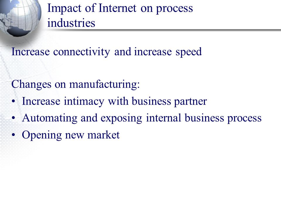 Impact of Internet on process industries Increase connectivity and increase speed Changes on manufacturing: Increase intimacy with business partner Au
