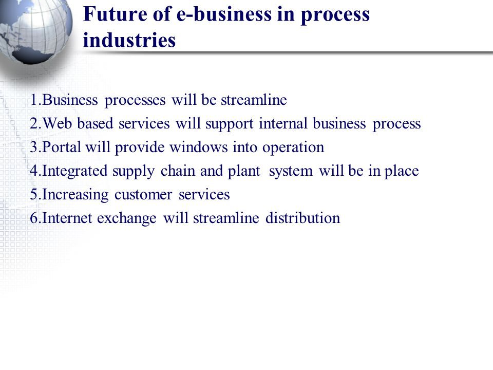 Future of e-business in process industries 1.Business processes will be streamline 2.Web based services will support internal business process 3.Porta