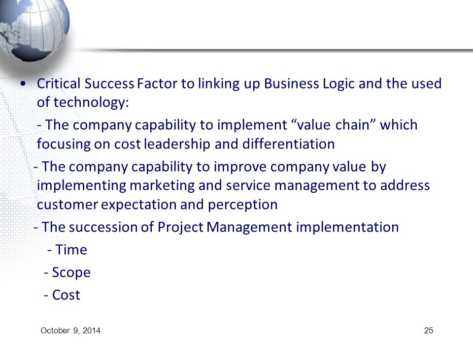 Critical Success Factor to linking up Business Logic and the used of technology: - The company capability to implement value chain which focusing on cost leadership and differentiation - The company capability to improve company value by implementing marketing and service management to address customer expectation and perception - The succession of Project Management implementation - Time - Scope - Cost October 9, 201425