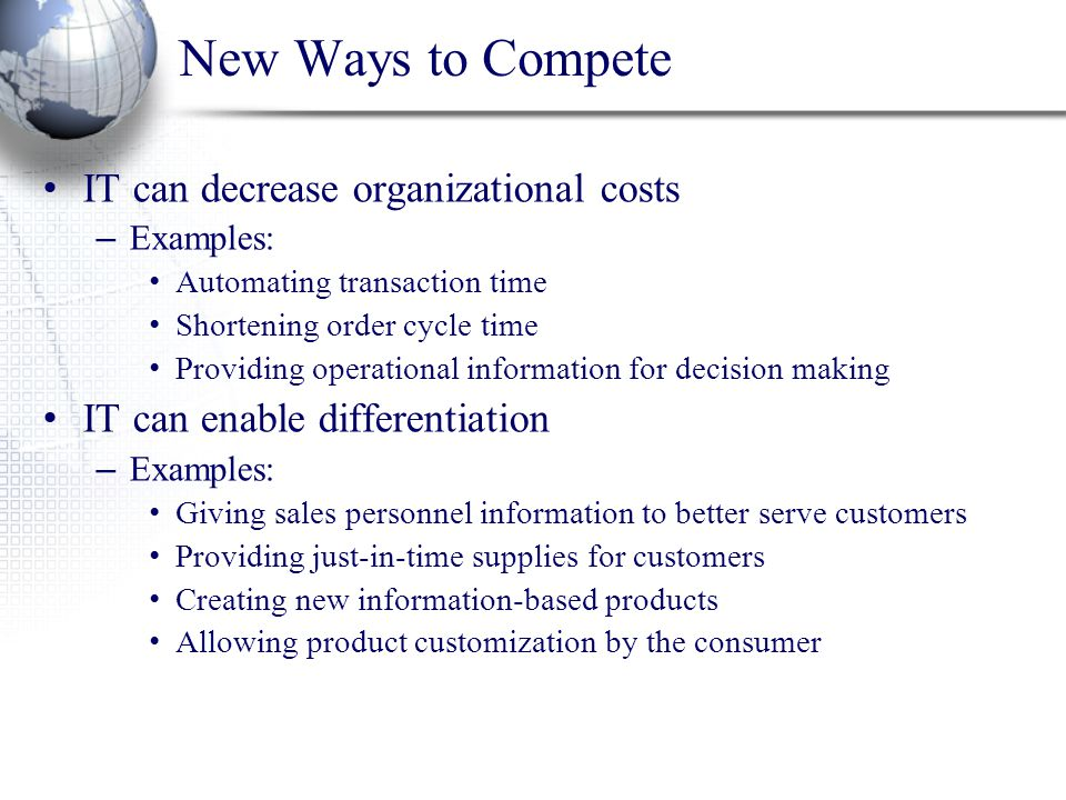 New Ways to Compete IT can decrease organizational costs – Examples: Automating transaction time Shortening order cycle time Providing operational information for decision making IT can enable differentiation – Examples: Giving sales personnel information to better serve customers Providing just-in-time supplies for customers Creating new information-based products Allowing product customization by the consumer