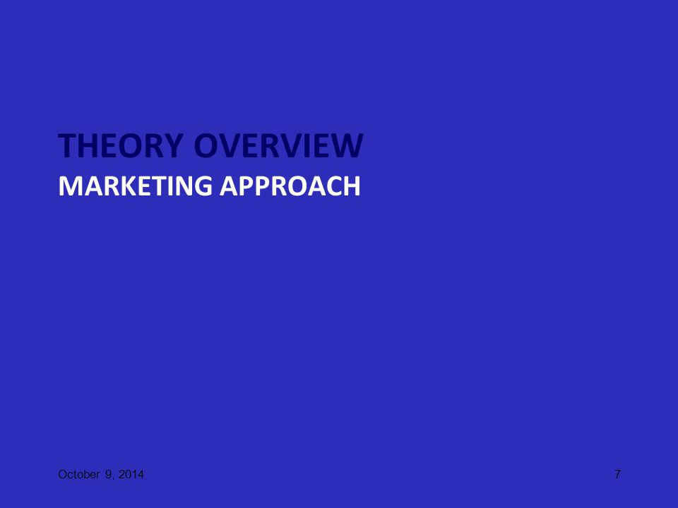THEORY OVERVIEW MARKETING APPROACH October 9, 20147
