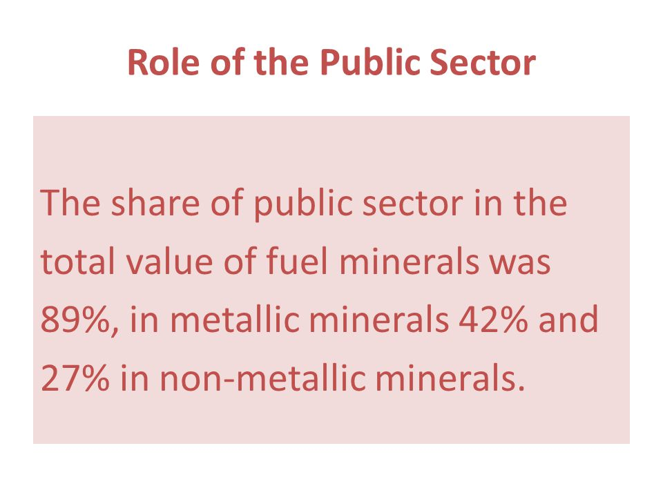 Role of the Public Sector The share of public sector in the total value of fuel minerals was 89%, in metallic minerals 42% and 27% in non-metallic min