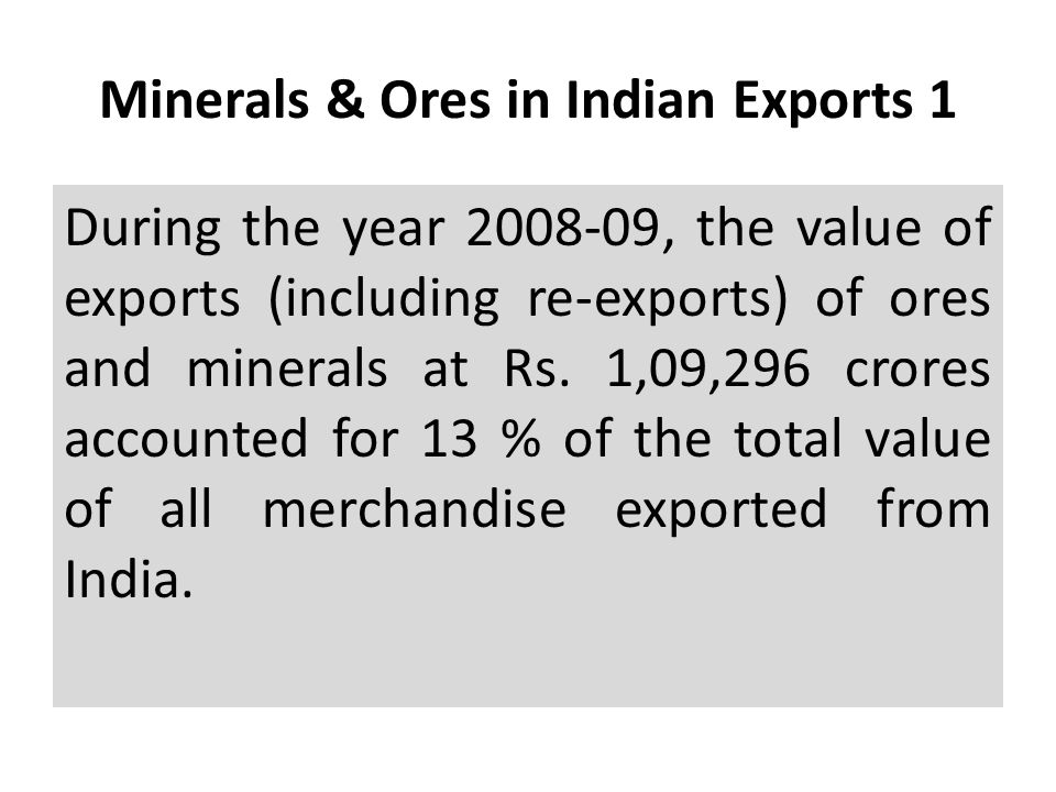 Minerals & Ores in Indian Exports 1 During the year 2008-09, the value of exports (including re-exports) of ores and minerals at Rs. 1,09,296 crores a