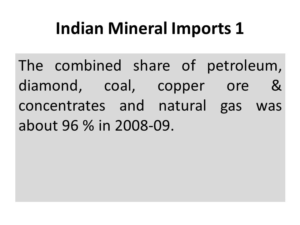 Indian Mineral Imports 1 The combined share of petroleum, diamond, coal, copper ore & concentrates and natural gas was about 96 % in 2008-09.